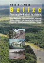 Belize: Tracking the Path of Its History : From the Heart of the Mayan Empire to a Retreat for Buccaneers, a Safe-Haven for Ex-Pirates and Pioneers, a Crown Colony and a Modern Nation - Renate Johanna Mayr