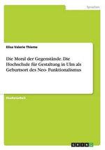 Die Moral Der Gegenstande. Die Hochschule Fur Gestaltung in Ulm ALS Geburtsort Des Neo-Funktionalismus - Elisa Valerie Thieme