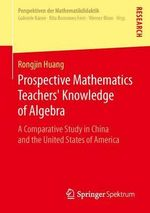 Prospective Mathematics Teachers' Knowledge of Algebra : A Comparative Study in China and the United States of America - Rongjin Huang