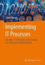 Implementing IT Processes : The Main 17 IT Processes and Directions for a Successful Implementation - Lionel Pilorget