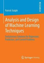 Analysis and Design of Machine Learning Techniques : Evolutionary Solutions for Regression, Prediction, and Control Problems - Patrick Stalph