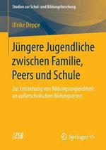 Jungere Jugendliche Zwischen Familie, Peers Und Schule : Zur Entstehung Von Bildungsungleichheit an Ausserschulischen Bildungsorten - Ulrike Deppe