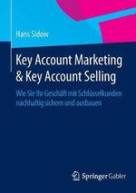 Key Account Marketing & Key Account Selling : Wie Sie Ihr Geschaft Mit Schlusselkunden Nachhaltig Sichern Und Ausbauen - Hans Sidow