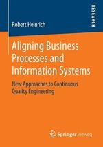 Aligning Business Processes and Information Systems : New Approaches to Continuous Quality Engineering - Robert Heinrich