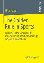 The Golden Rule in Sports : Investing in the Conditions of Cooperation for a Mutual Advantage in Sports Competitions - Alicia Bockel