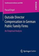 Outside Director Compensation in German Public Family Firms : An Empirical Analysis - Professor Pascal Engel