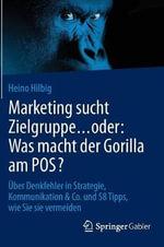 Marketing Sucht Zielgruppe Oder: Was Macht Der Gorilla Am Pos? : Uber Denkfehler in Strategie, Kommunikation & Co. Und 58 Tipps, Wie Sie Sie Vermeiden - Heino Hilbig