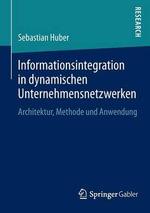 Informationsintegration in Dynamischen Unternehmensnetzwerken : Architektur, Methode Und Anwendung - Sebastian Huber