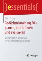 Gedachtnistraining 50+ Planen, Durchfuhren Und Evaluieren : Ein Kompakter Didaktisch-Methodischer Praxisleitfaden - Ellen Prang
