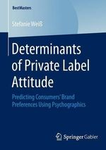 Determinants of Private Label Attitude : Predicting Consumers' Brand Preferences Using Psychographics - Stefanie Weiss