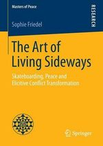 The Art of Living Sideways : Skateboarding, Peace and Elicitive Conflict Transformation - Sophie Friedel