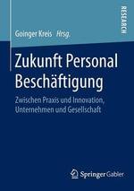 Zukunft Personal Beschaftigung : Zwischen Praxis Und Innovation, Unternehmen Und Gesellschaft