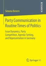 Party Communication in Routine Times of Politics : Issue Dynamics, Party Competition, Agenda-Setting, and Representation in Germany - Simona Bevern