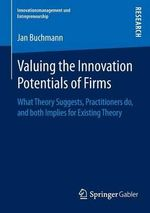 Valuing the Innovation Potentials of Firms : What Theory Suggests, Practitioners Do, and Both Implies for Existing Theory - Jan Alexander Buchmann