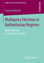 Multiparty Elections in Authoritarian Regimes : Explaining Their Introduction and Effects - Susanne Michalik