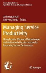Managing Service Productivity : Using Frontier Efficiency Methodologies and Multicriteria Decision Making for Improving Service Performance