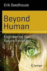Beyond Human : Engineering Our Future Evolution - Erik Seedhouse