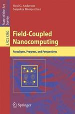 Field-Coupled Nanocomputing : Paradigms, Progress, and Perspectives