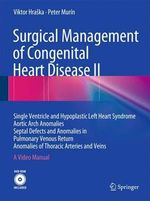 Surgical Management of Congenital Heart Disease II : Single Ventricle and Hypoplastic Left Heart Syndrome Aortic Arch Anomalies Septal Defects and Anomalies in Pulmonary Venous Return Anomalies of Thoracic Arteries and Veins a Video Manual - Viktor Hraska
