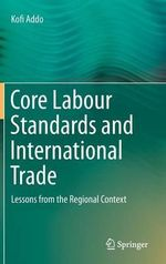 Core Labour Standards and International Trade : Lessons from the Regional Context - Kofi Addo