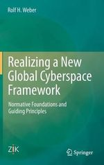 Realizing a New Global Cyberspace Framework : Normative Foundations and Guiding Principles - Rolf H. Weber