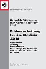 Bildverarbeitung fur die Medizin 2015 : Algorithmen - Systeme - Anwendungen. Proceedings des Workshops vom 15. Bis 17. Marz 2015 in Lubeck
