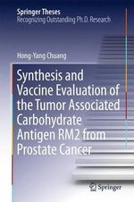 Synthesis and Vaccine Evaluation of the Tumor Associated Carbohydrate Antigen Rm2 from Prostate Cancer : Springer Theses - Hong-Yang Chuang
