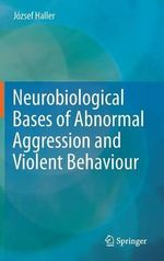 Neurobiological Bases of Abnormal Aggression and Violent Behaviour - Jozsef Haller