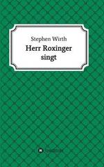 Herr Roxinger Singt - Dr Stephen Wirth