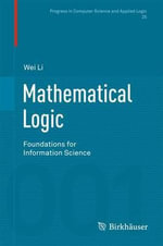 Mathematical Logic : Foundations for Information Science - Wei Li