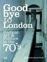 Goodbye to London : Radical Art and Politics in the Seventies - Peter Cross