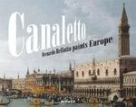 Canaletto : Bernardo Bellotto Paints Europe