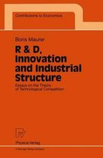 R&D, Innovation and Industrial Structure : Essays on the Theory of Technological Competition : Revised Edition - Boris Maurer