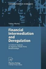 Financial Intermediation and Deregulation : A Critical Analysis of Japanese Bank-Firm Relationships :  A Critical Analysis of Japanese Bank-Firm Relationships - Tobias Miarka