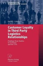 Customer Loyalty in Third Party Logistics Relationships : Findings from Studies in Germany and the USA - David L. Cahill