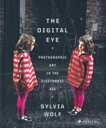 The Digital Eye : Photographic Art in the Electronic Age - Sylvia Wolf
