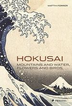 Hokusai : Mountains and Water, Flowers and Birds - Matthi Forrer
