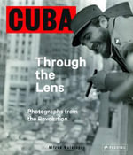 Cuba Through the Lens : The Revolution Photographs - Alfred Weidwinger