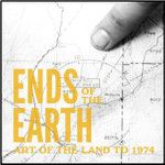 Ends of the Earth : Art of the Land to 1974 - Philip Kaiser