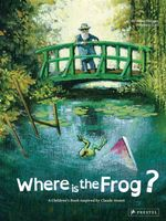 Where is the Frog? : A Children's Book Inspired by Claude Monet - Geraldine Elschner