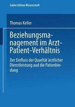 Beziehungsmanagement Im Arzt-Patient-Verhaltnis : Der Einfluss Der Qualitat Arztlicher Dienstleistung Auf Die Patientenbindung - Thomas Keller