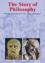 The Story of Philosophy : From Antiquity to The Present - Konemann