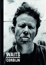 Waits/Corbijn '77-'11 : Photographs by Anton Corbijn. Curiosities by Tom Waits. - Anton Corbijn