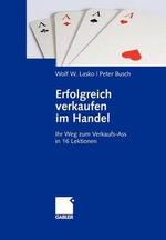 Erfolgreich Verkaufen Im Handel : Ihr Weg Zum Verkaufs-Ass in 16 Lektionen - Wolf W Lasko