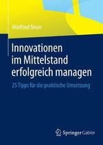 Innovationen Im Mittelstand Erfolgreich Managen : 25 Tipps Fur Die Praktische Umsetzung - Winfried Neun