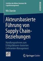 Akteursbasierte Fuhrung Von Supply Chain-Beziehungen : Handlungsrahmen Zum Erfolgsfaktoren-Basierten Lieferanten-Management - Nils Daecke