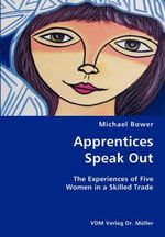 Apprentices Speak Out : The Experiences of Five Women in a Skilled Trade - Michael Bower