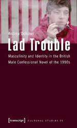 Lad Trouble : Masculinity and Identity in the British Male Confessional Novel of the 1990s - Andrea Ochsner