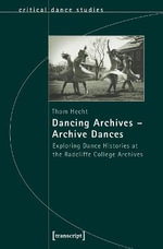 Dancing Archives -- Archive Dances : Exploring Dance Histories at the Radcliffe College Archives - Thom Hecht