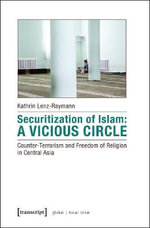 Securitization of Islam -- Counter-Terrorism and Freedom of Religion in Central Asiaa Vicious Circle : Counter-Terrorism & Freedom of Religion in Central Asia - Kathrin Lenz-Raymann